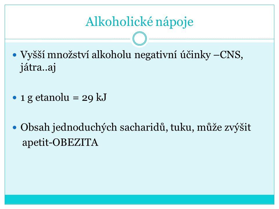 Alkoholické nápoje Vyšší množství alkoholu negativní účinky –CNS, játra..aj 1 g etanolu = 29 kJ Obsah jednoduchých sacharidů, tuku, může zvýšit apetit-OBEZITA