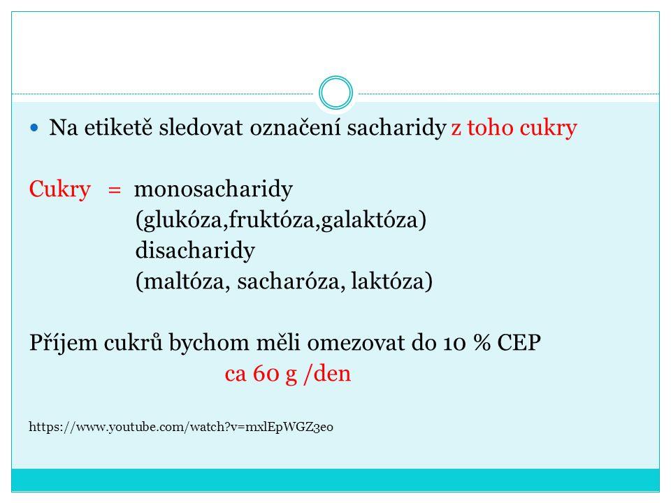 Na etiketě sledovat označení sacharidy z toho cukry Cukry = monosacharidy (glukóza,fruktóza,galaktóza) disacharidy (maltóza, sacharóza, laktóza) Příjem cukrů bychom měli omezovat do 10 % CEP ca 60 g /den https://www.youtube.com/watch?v=mxlEpWGZ3eo