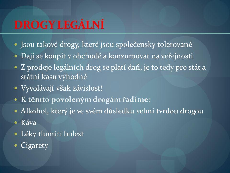 DROGY LEGÁLNÍ Jsou takové drogy, které jsou společensky tolerované Dají se koupit v obchodě a konzumovat na veřejnosti Z prodeje legálních drog se platí daň, je to tedy pro stát a státní kasu výhodné Vyvolávají však závislost.