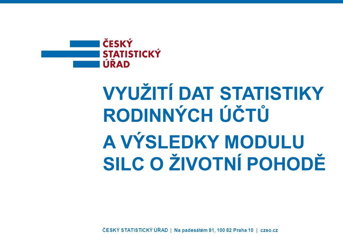 ČESKÝ STATISTICKÝ ÚŘAD | Na padesátém 81, 100 82 Praha 10 | czso.cz VYUŽITÍ DAT STATISTIKY RODINNÝCH ÚČTŮ A VÝSLEDKY MODULU SILC O ŽIVOTNÍ POHODĚ