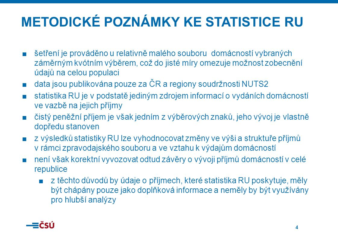 4 METODICKÉ POZNÁMKY KE STATISTICE RU ■šetření je prováděno u relativně malého souboru domácností vybraných záměrným kvótním výběrem, což do jisté míry omezuje možnost zobecnění údajů na celou populaci ■data jsou publikována pouze za ČR a regiony soudržnosti NUTS2 ■statistika RU je v podstatě jediným zdrojem informací o vydáních domácností ve vazbě na jejich příjmy ■čistý peněžní příjem je však jedním z výběrových znaků, jeho vývoj je vlastně dopředu stanoven ■z výsledků statistiky RU lze vyhodnocovat změny ve výši a struktuře příjmů v rámci zpravodajského souboru a ve vztahu k výdajům domácností ■není však korektní vyvozovat odtud závěry o vývoji příjmů domácností v celé republice ■z těchto důvodů by údaje o příjmech, které statistika RU poskytuje, měly být chápány pouze jako doplňková informace a neměly by být využívány pro hlubší analýzy