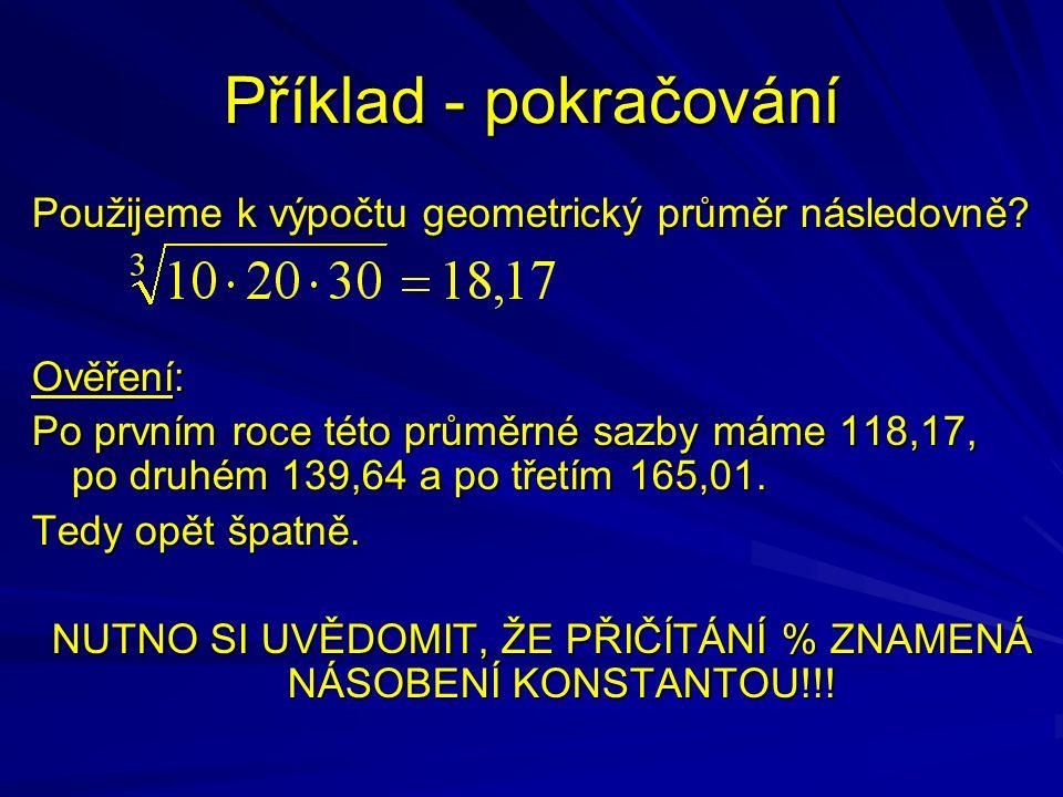 Příklad - pokračování Použijeme k výpočtu geometrický průměr následovně? Ověření: Po prvním roce této průměrné sazby máme 118,17, po druhém 139,64 a p