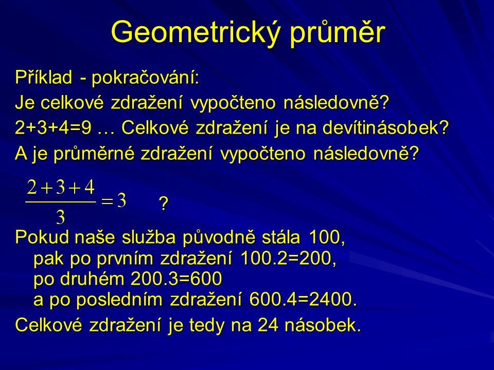 Geometrický průměr Příklad - pokračování: Je celkové zdražení vypočteno následovně? 2+3+4=9 … Celkové zdražení je na devítinásobek? A je průměrné zdra