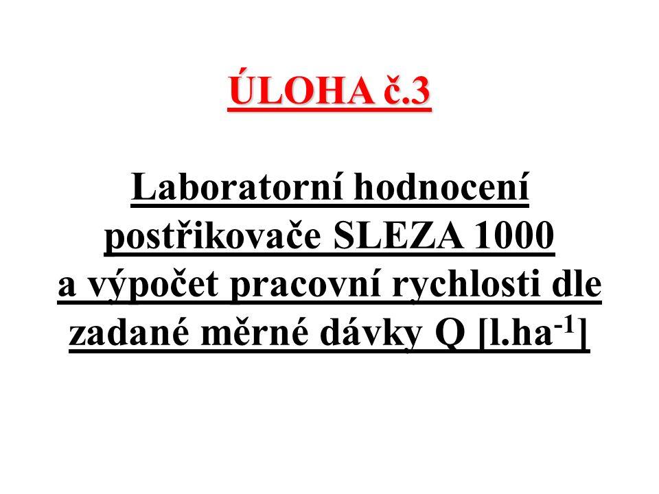 ÚLOHA č.3 ÚLOHA č.3 Laboratorní hodnocení postřikovače SLEZA 1000 a výpočet pracovní rychlosti dle zadané měrné dávky Q [l.ha -1 ]