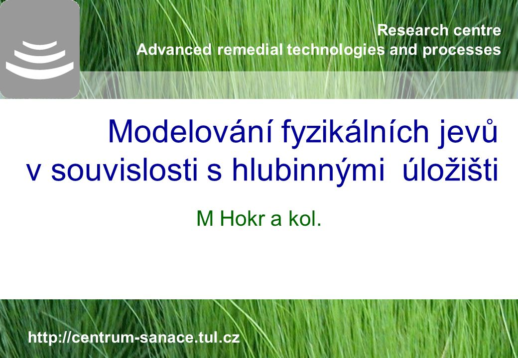 Research centre Advanced remedial technologies and processes http://centrum-sanace.tul.cz Modelování fyzikálních jevů v souvislosti s hlubinnými úložišti M Hokr a kol.