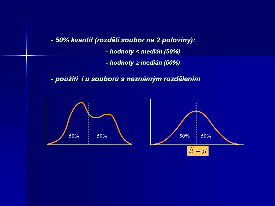 - 50% kvantil (rozdělí soubor na 2 poloviny): - hodnoty < medián (50%) - hodnoty  medián (50%) - použití i u souborů s neznámým rozdělením 50%