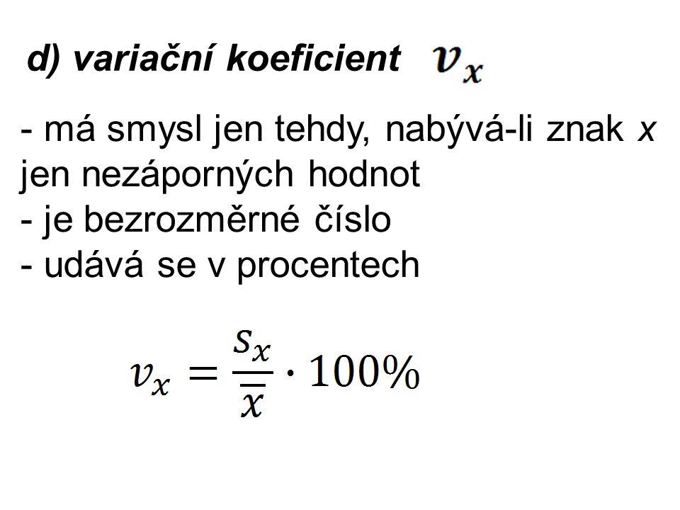d) variační koeficient - má smysl jen tehdy, nabývá-li znak x jen nezáporných hodnot - je bezrozměrné číslo - udává se v procentech