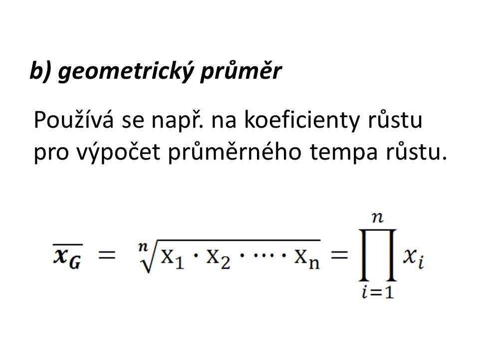 b) geometrický průměr Používá se např. na koeficienty růstu pro výpočet průměrného tempa růstu.