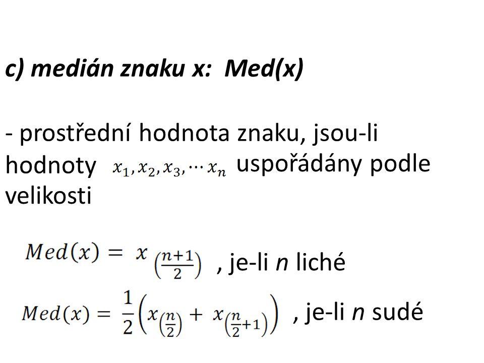 c) medián znaku x: Med(x) - prostřední hodnota znaku, jsou-li hodnoty uspořádány podle velikosti, je-li n liché, je-li n sudé