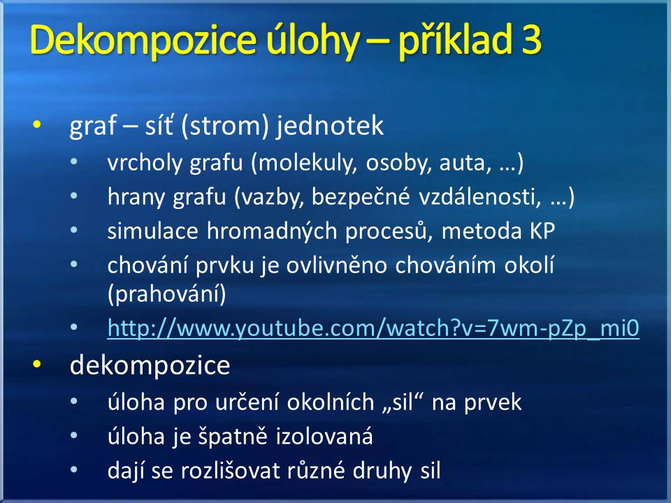 """graf – síť (strom) jednotek vrcholy grafu (molekuly, osoby, auta, …) hrany grafu (vazby, bezpečné vzdálenosti, …) simulace hromadných procesů, metoda KP chování prvku je ovlivněno chováním okolí (prahování) http://www.youtube.com/watch v=7wm-pZp_mi0 dekompozice úloha pro určení okolních """"sil na prvek úloha je špatně izolovaná dají se rozlišovat různé druhy sil"""