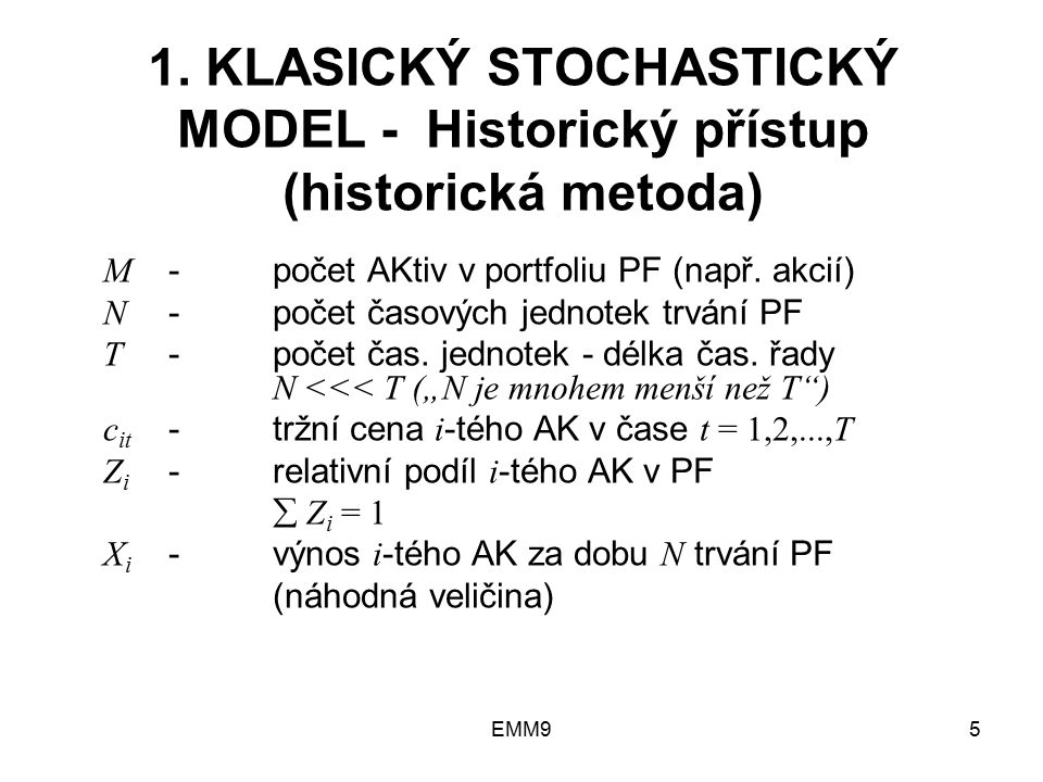 EMM95 1. KLASICKÝ STOCHASTICKÝ MODEL - Historický přístup (historická metoda) M -počet AKtiv v portfoliu PF (např. akcií) N -počet časových jednotek t