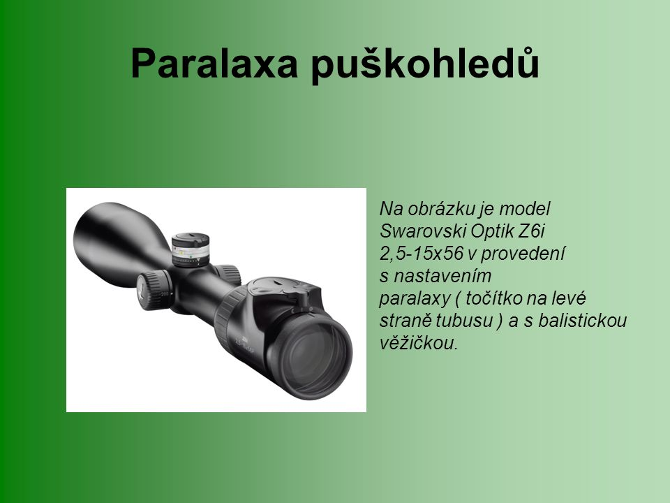 Paralaxa puškohledů Na obrázku je model Swarovski Optik Z6i 2,5-15x56 v provedení s nastavením paralaxy ( točítko na levé straně tubusu ) a s balistic