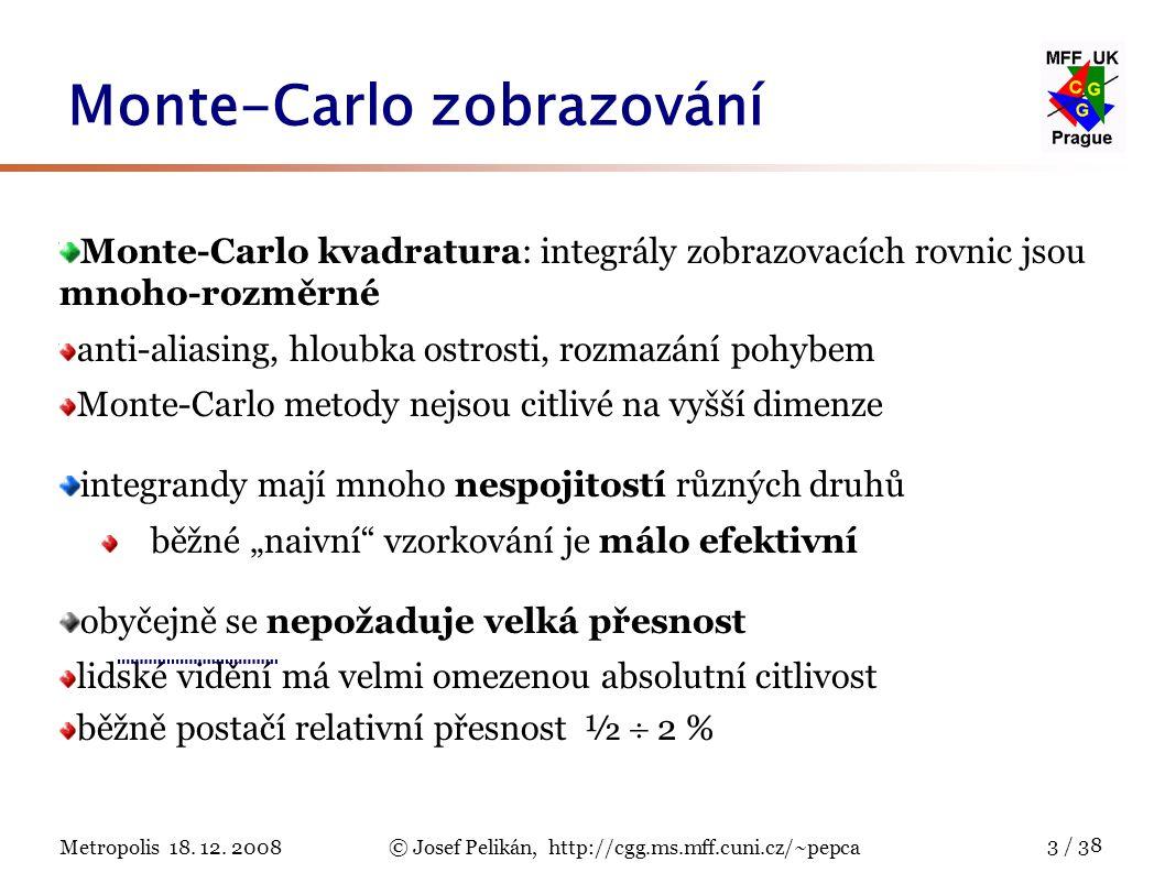 Metropolis 18. 12. 2008© Josef Pelikán, http://cgg.ms.mff.cuni.cz/~pepca 3 / 38 Monte-Carlo kvadratura: integrály zobrazovacích rovnic jsou mnoho-rozm
