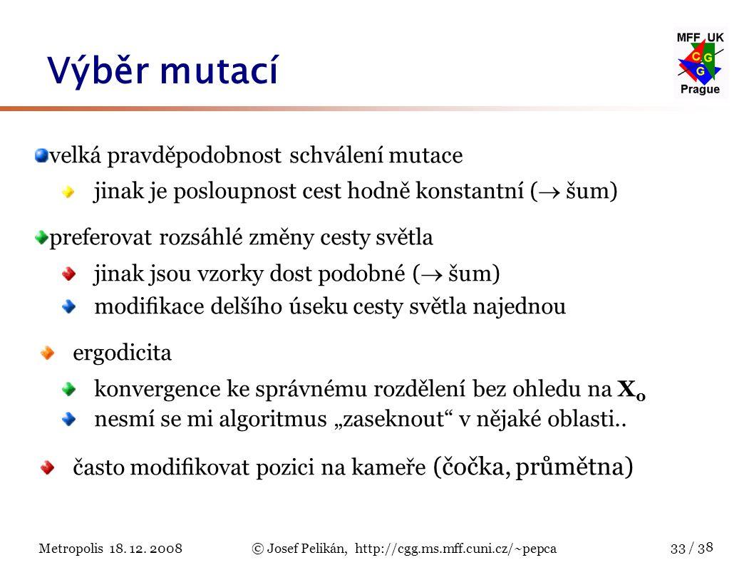Metropolis 18. 12. 2008© Josef Pelikán, http://cgg.ms.mff.cuni.cz/~pepca 33 / 38 Výběr mutací velká pravděpodobnost schválení mutace jinak je posloupn