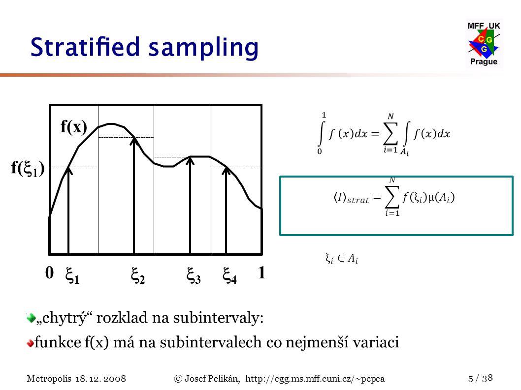 "Metropolis 18. 12. 2008© Josef Pelikán, http://cgg.ms.mff.cuni.cz/~pepca 5 / 38 Stratified sampling ""chytrý"" rozklad na subintervaly: funkce f(x) má na"