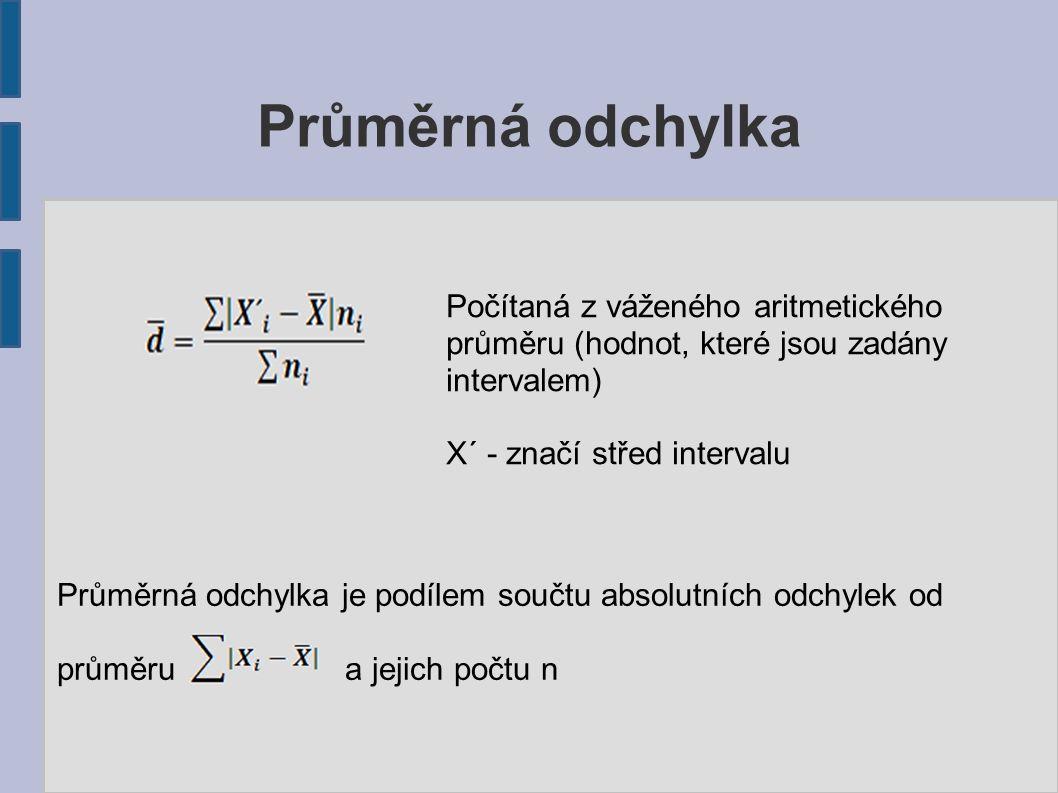 Průměrná odchylka Průměrná odchylka je podílem součtu absolutních odchylek od průměru a jejich počtu n Počítaná z váženého aritmetického průměru (hodnot, které jsou zadány intervalem) X´ - značí střed intervalu