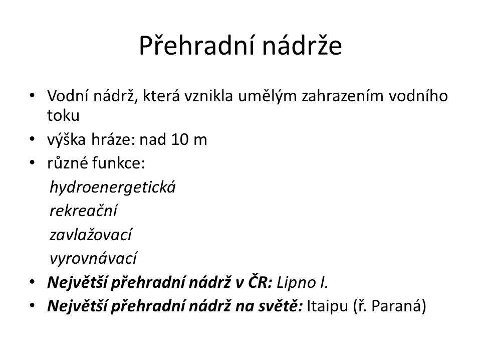 Přehradní nádrže Vodní nádrž, která vznikla umělým zahrazením vodního toku výška hráze: nad 10 m různé funkce: hydroenergetická rekreační zavlažovací vyrovnávací Největší přehradní nádrž v ČR: Lipno I.