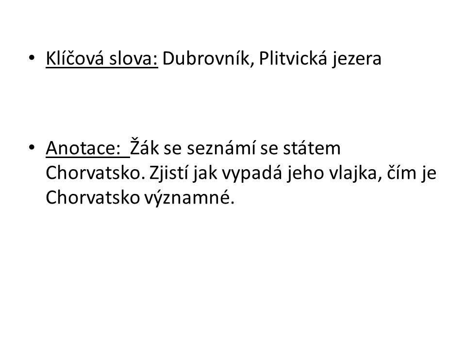 Klíčová slova: Dubrovník, Plitvická jezera Anotace: Žák se seznámí se státem Chorvatsko. Zjistí jak vypadá jeho vlajka, čím je Chorvatsko významné.