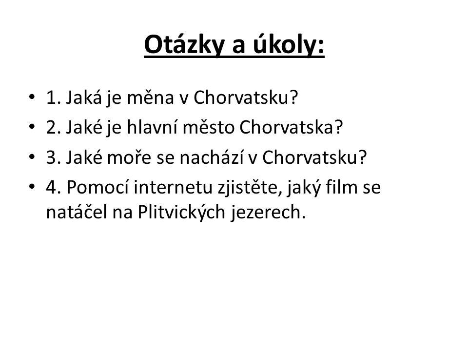Otázky a úkoly: 1. Jaká je měna v Chorvatsku? 2. Jaké je hlavní město Chorvatska? 3. Jaké moře se nachází v Chorvatsku? 4. Pomocí internetu zjistěte,