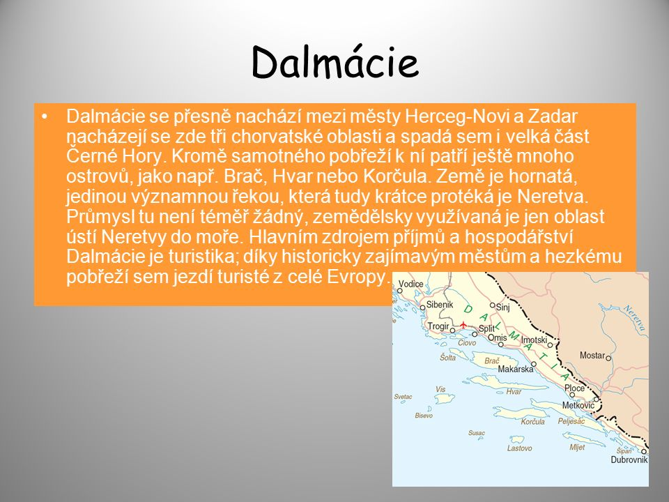 Dalmácie Dalmácie se přesně nachází mezi městy Herceg-Novi a Zadar nacházejí se zde tři chorvatské oblasti a spadá sem i velká část Černé Hory.