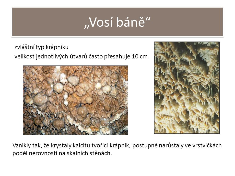 """""""Vosí báně"""" zvláštní typ krápníku velikost jednotlivých útvarů často přesahuje 10 cm Vznikly tak, že krystaly kalcitu tvořící krápník, postupně narůst"""