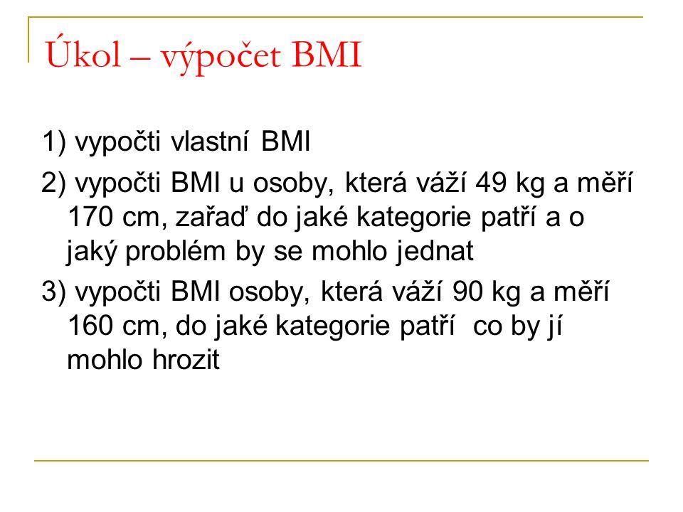 Úkol – výpočet BMI 1) vypočti vlastní BMI 2) vypočti BMI u osoby, která váží 49 kg a měří 170 cm, zařaď do jaké kategorie patří a o jaký problém by se mohlo jednat 3) vypočti BMI osoby, která váží 90 kg a měří 160 cm, do jaké kategorie patří co by jí mohlo hrozit
