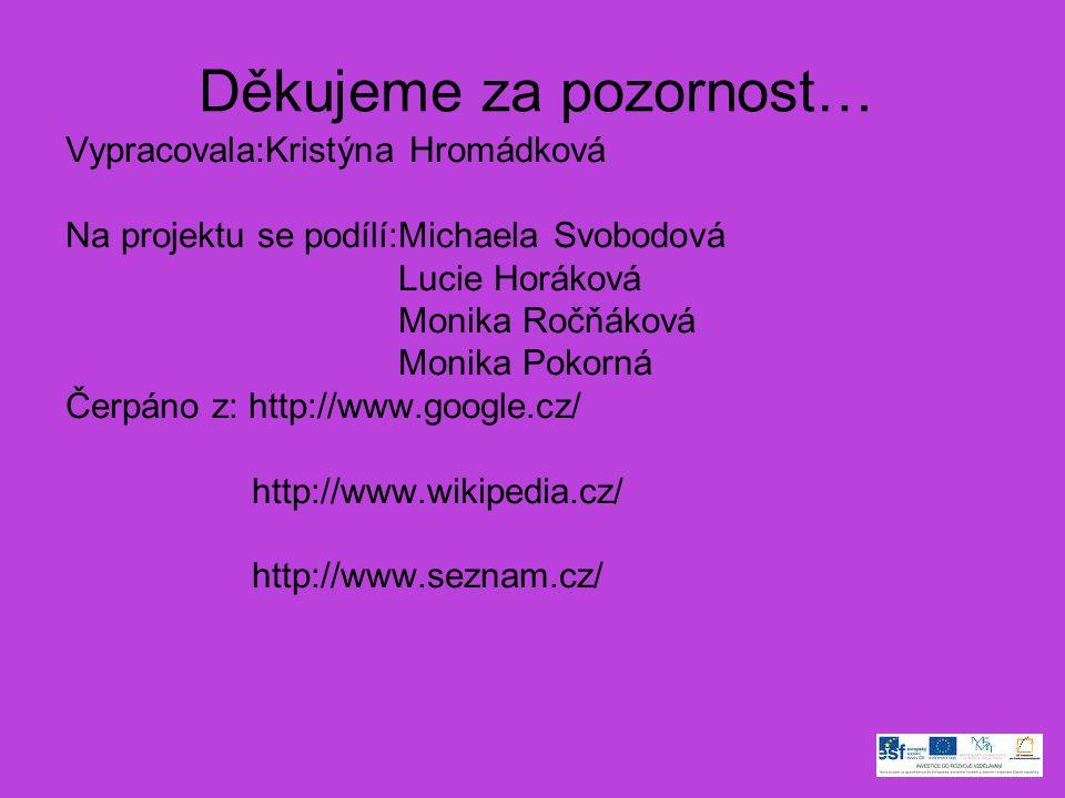 Děkujeme za pozornost… Vypracovala:Kristýna Hromádková Na projektu se podílí:Michaela Svobodová Lucie Horáková Monika Ročňáková Monika Pokorná Čerpáno z: http://www.google.cz/ http://www.wikipedia.cz/ http://www.seznam.cz/