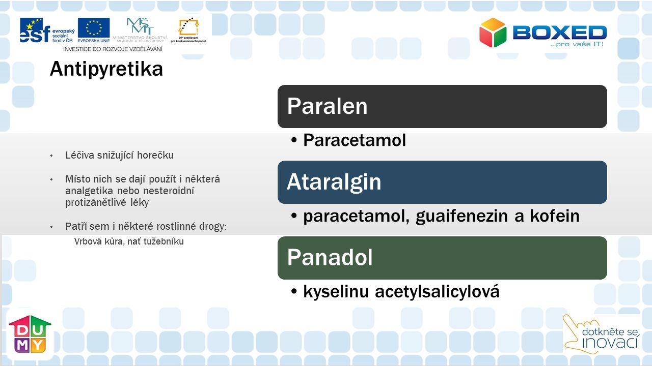Antipyretika Paralen Paracetamol Ataralgin paracetamol, guaifenezin a kofein Panadol kyselinu acetylsalicylová Léčiva snižující horečku Místo nich se dají použít i některá analgetika nebo nesteroidní protizánětlivé léky Patří sem i některé rostlinné drogy: Vrbová kůra, nať tužebníku