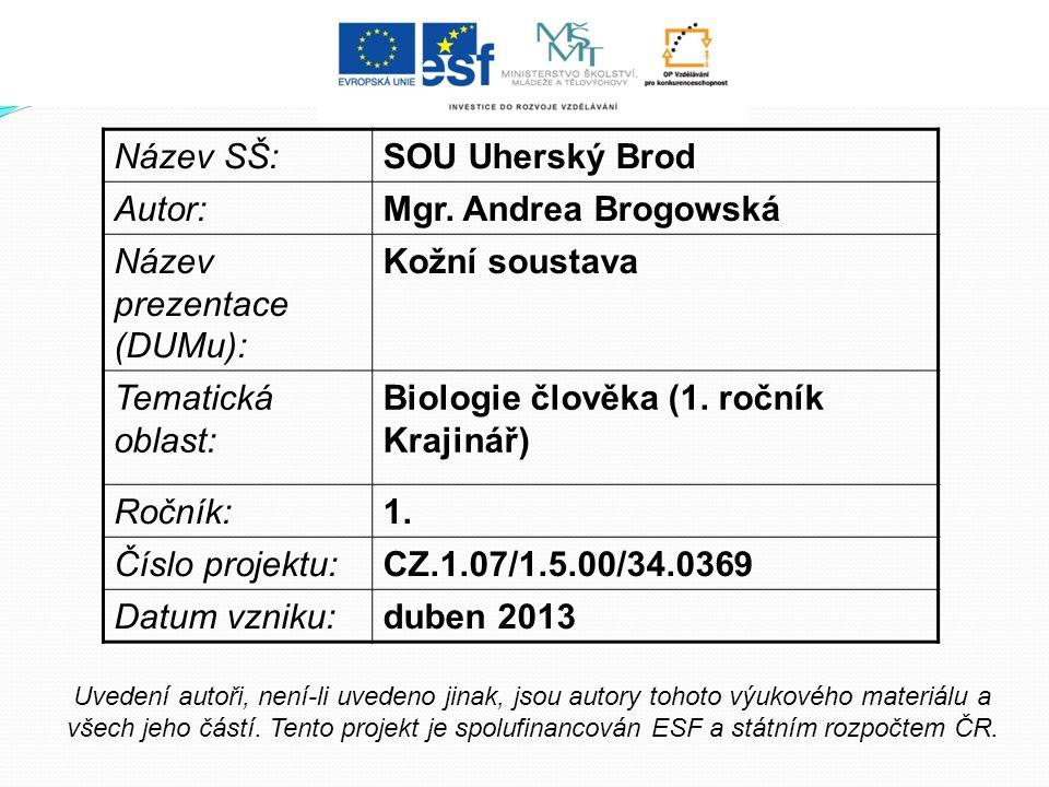 Název SŠ:SOU Uherský Brod Autor:Mgr. Andrea Brogowská Název prezentace (DUMu): Kožní soustava Tematická oblast: Biologie člověka (1. ročník Krajinář)