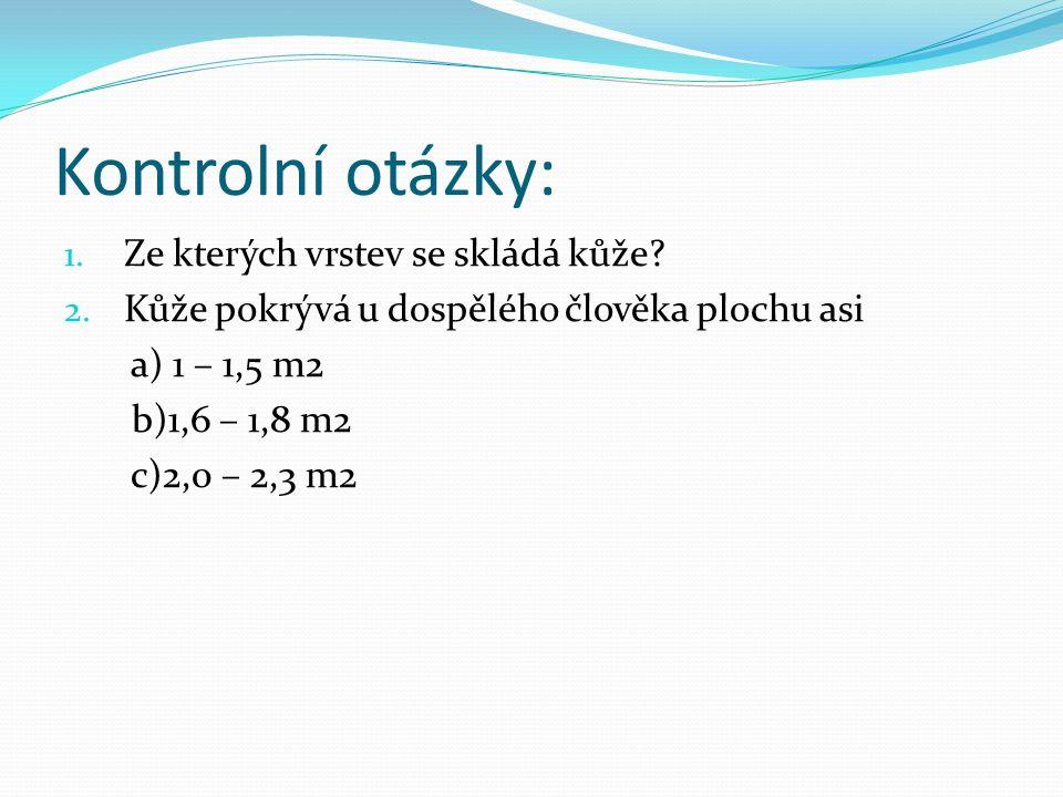 Kontrolní otázky: 1. Ze kterých vrstev se skládá kůže? 2. Kůže pokrývá u dospělého člověka plochu asi a) 1 – 1,5 m2 b)1,6 – 1,8 m2 c)2,0 – 2,3 m2