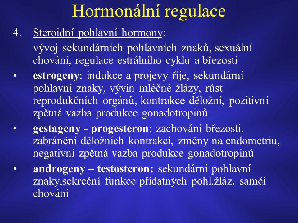 Hormonální regulace 4.Steroidní pohlavní hormony: vývoj sekundárních pohlavních znaků, sexuální chování, regulace estrálního cyklu a březosti estrogeny: indukce a projevy říje, sekundární pohlavní znaky, vývin mléčné žlázy, růst reprodukčních orgánů, kontrakce děložní, pozitivní zpětná vazba produkce gonadotropinů gestageny - progesteron: zachování březosti, zabránění děložních kontrakcí, změny na endometriu, negativní zpětná vazba produkce gonadotropinů androgeny – testosteron: sekundární pohlavní znaky,sekreční funkce přídatných pohl.žláz, samčí chování