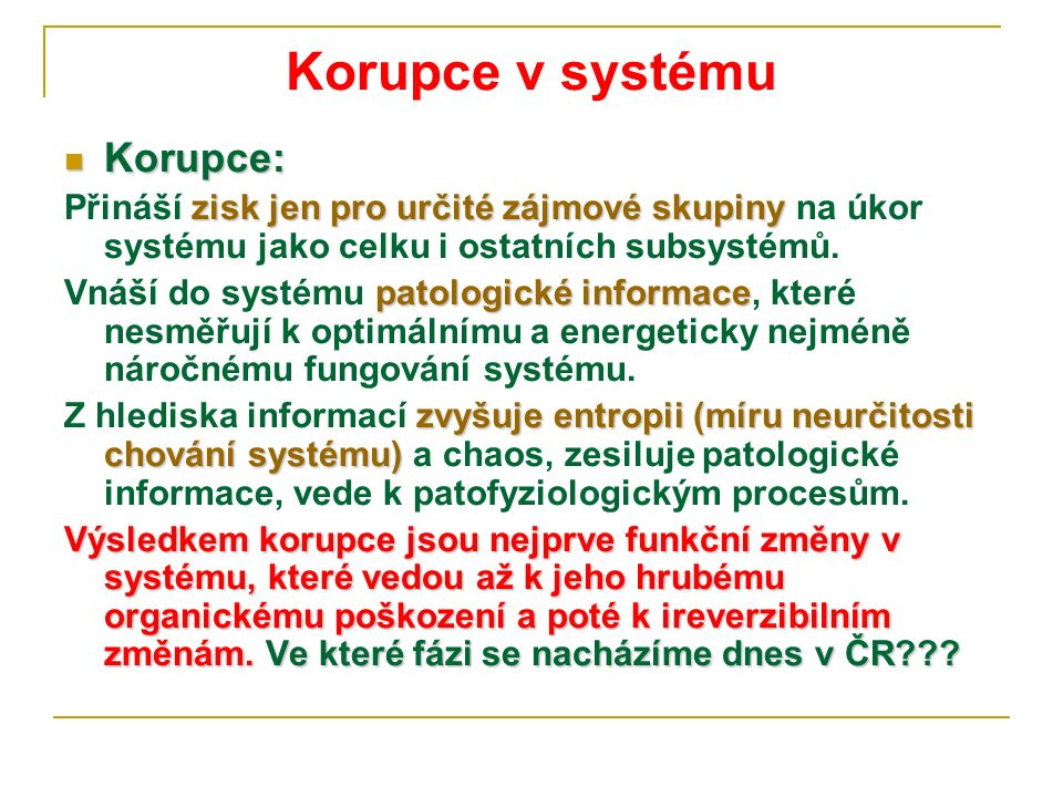 Korupce v systému Korupce: Korupce: zisk jen pro určité zájmové skupiny Přináší zisk jen pro určité zájmové skupiny na úkor systému jako celku i ostatních subsystémů.