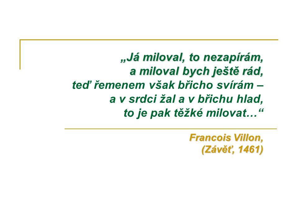 """""""Já miloval, to nezapírám, a miloval bych ještě rád, Francois Villon, (Závěť, 1461) """"Já miloval, to nezapírám, a miloval bych ještě rád, teď řemenem však břicho svírám – a v srdci žal a v břichu hlad, to je pak těžké milovat… Francois Villon, (Závěť, 1461)"""