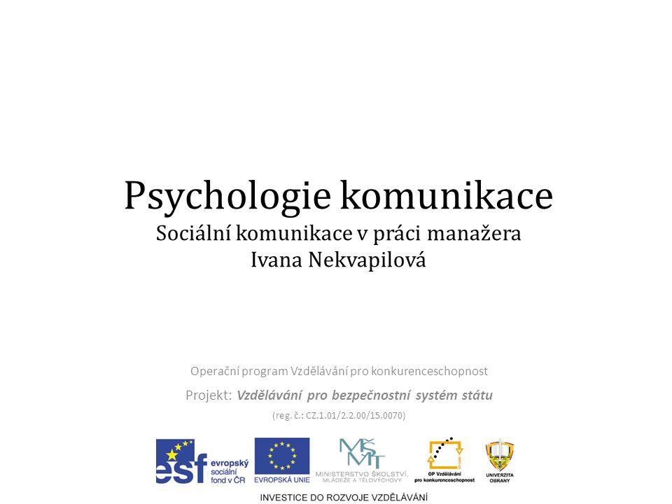 Psychologie komunikace Sociální komunikace v práci manažera Ivana Nekvapilová Operační program Vzdělávání pro konkurenceschopnost Projekt: Vzdělávání pro bezpečnostní systém státu (reg.