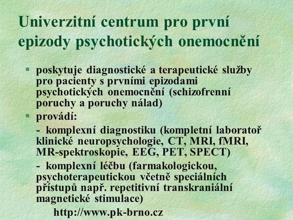 Univerzitní centrum pro první epizody psychotických onemocnění §poskytuje diagnostické a terapeutické služby pro pacienty s prvními epizodami psychotických onemocnění (schizofrenní poruchy a poruchy nálad) §provádí: - komplexní diagnostiku (kompletní laboratoř klinické neuropsychologie, CT, MRI, fMRI, MR-spektroskopie, EEG, PET, SPECT) - komplexní léčbu (farmakologickou, psychoterapeutickou včetně speciálních přístupů např.