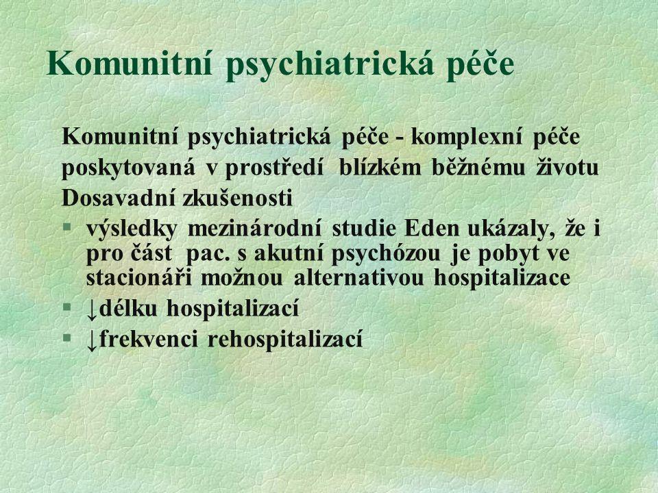 Komunitní psychiatrická péče Komunitní psychiatrická péče - komplexní péče poskytovaná v prostředí blízkém běžnému životu Dosavadní zkušenosti  výsledky mezinárodní studie Eden ukázaly, že i pro část pac.