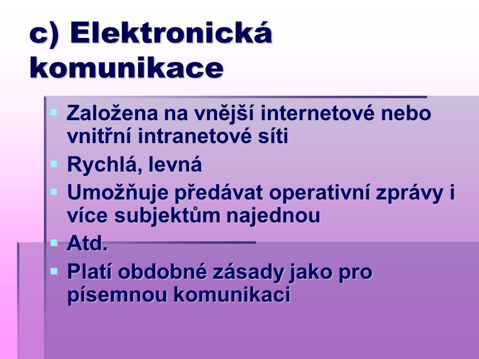 c) Elektronická komunikace  Založena na vnější internetové nebo vnitřní intranetové síti  Rychlá, levná  Umožňuje předávat operativní zprávy i více subjektům najednou  Atd.