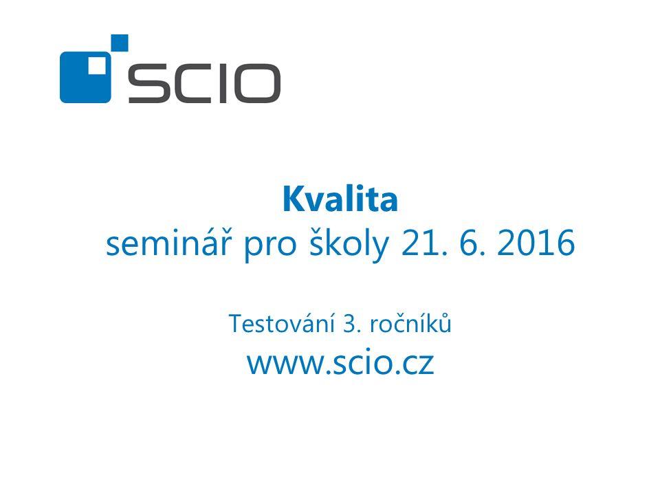 Kvalita seminář pro školy 21. 6. 2016 Testování 3. ročníků www.scio.cz