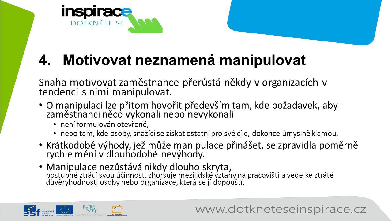 4.Motivovat neznamená manipulovat Snaha motivovat zaměstnance přerůstá někdy v organizacích v tendenci s nimi manipulovat. O manipulaci lze přitom hov