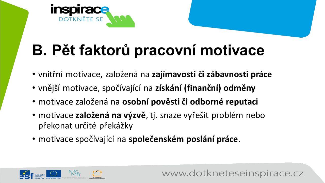 B.Pět faktorů pracovní motivace vnitřní motivace, založená na zajímavosti či zábavnosti práce vnější motivace, spočívající na získání (finanční) odměny motivace založená na osobní pověsti či odborné reputaci motivace založená na výzvě, tj.