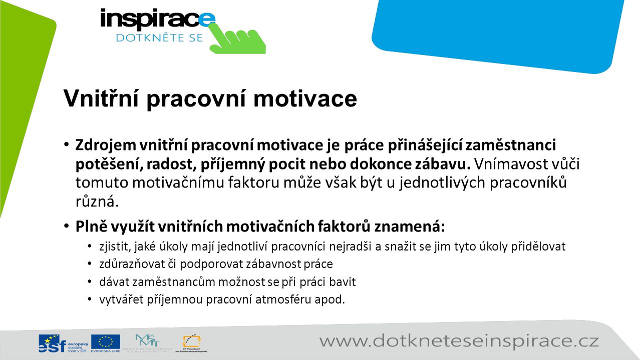 Vnitřní pracovní motivace Zdrojem vnitřní pracovní motivace je práce přinášející zaměstnanci potěšení, radost, příjemný pocit nebo dokonce zábavu. Vní