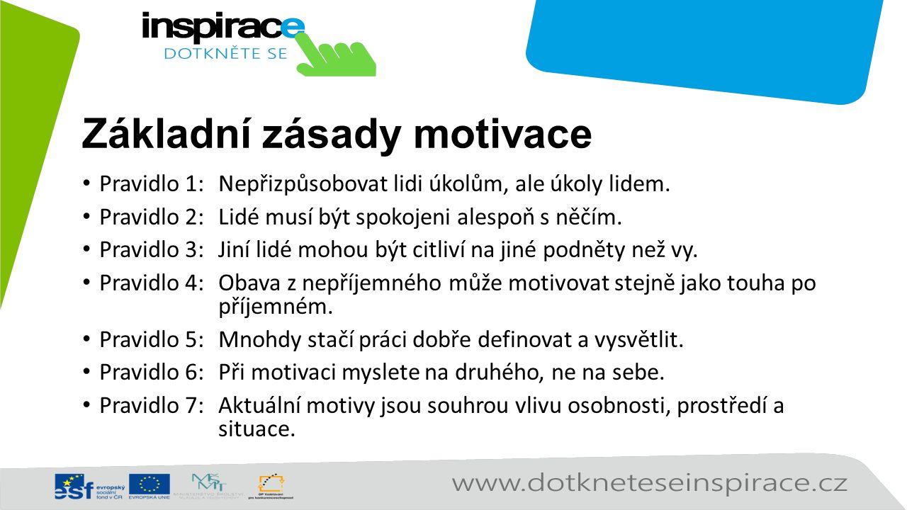 Základní zásady motivace Pravidlo 1: Nepřizpůsobovat lidi úkolům, ale úkoly lidem. Pravidlo 2: Lidé musí být spokojeni alespoň s něčím. Pravidlo 3: Ji