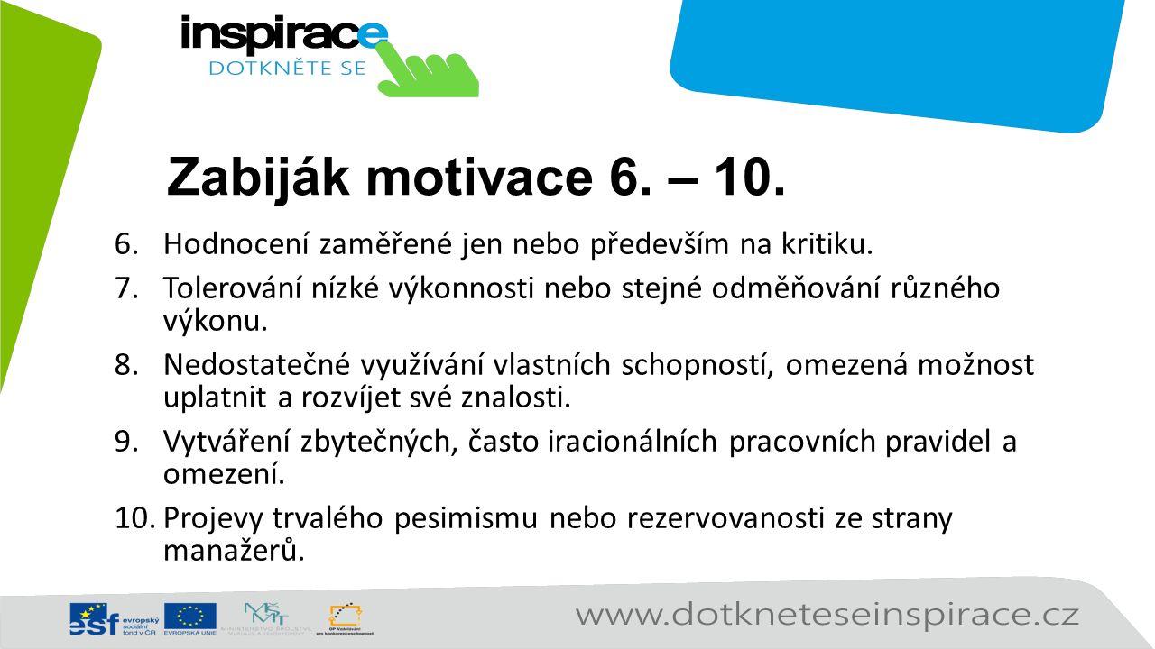 Zabiják motivace 6. – 10. 6.Hodnocení zaměřené jen nebo především na kritiku. 7.Tolerování nízké výkonnosti nebo stejné odměňování různého výkonu. 8.N