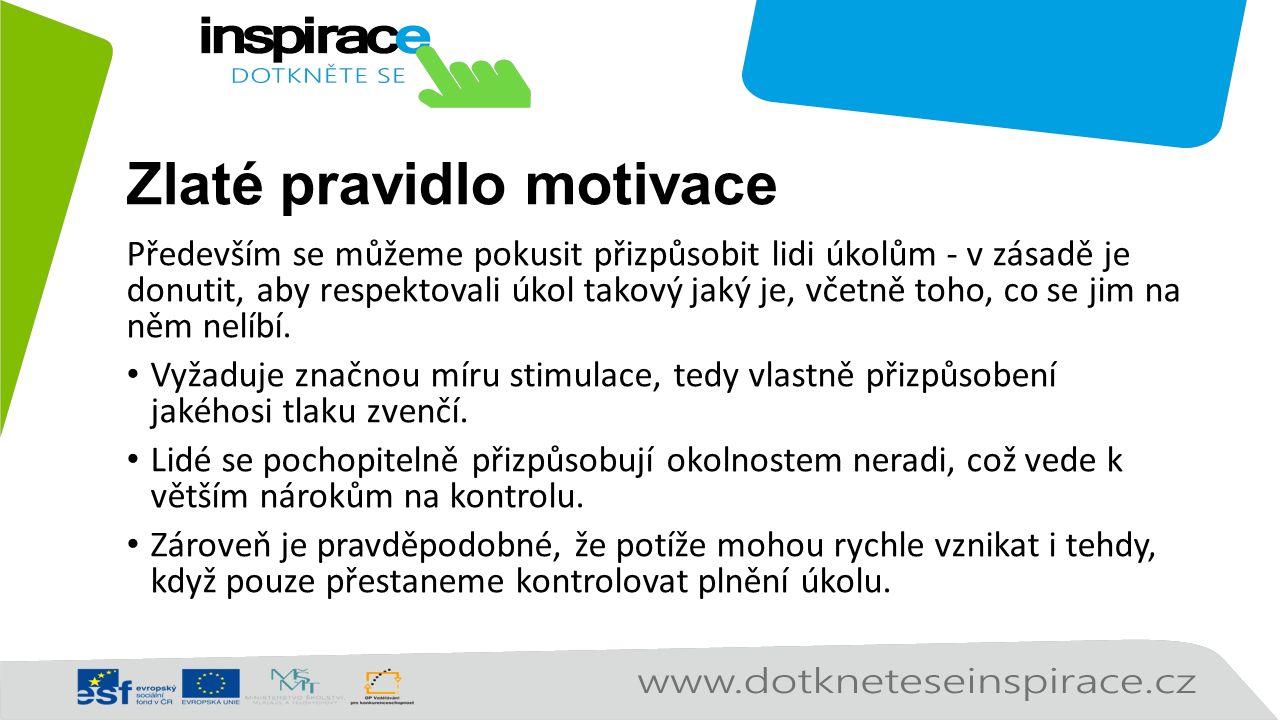 Zlaté pravidlo motivace Především se můžeme pokusit přizpůsobit lidi úkolům - v zásadě je donutit, aby respektovali úkol takový jaký je, včetně toho, co se jim na něm nelíbí.