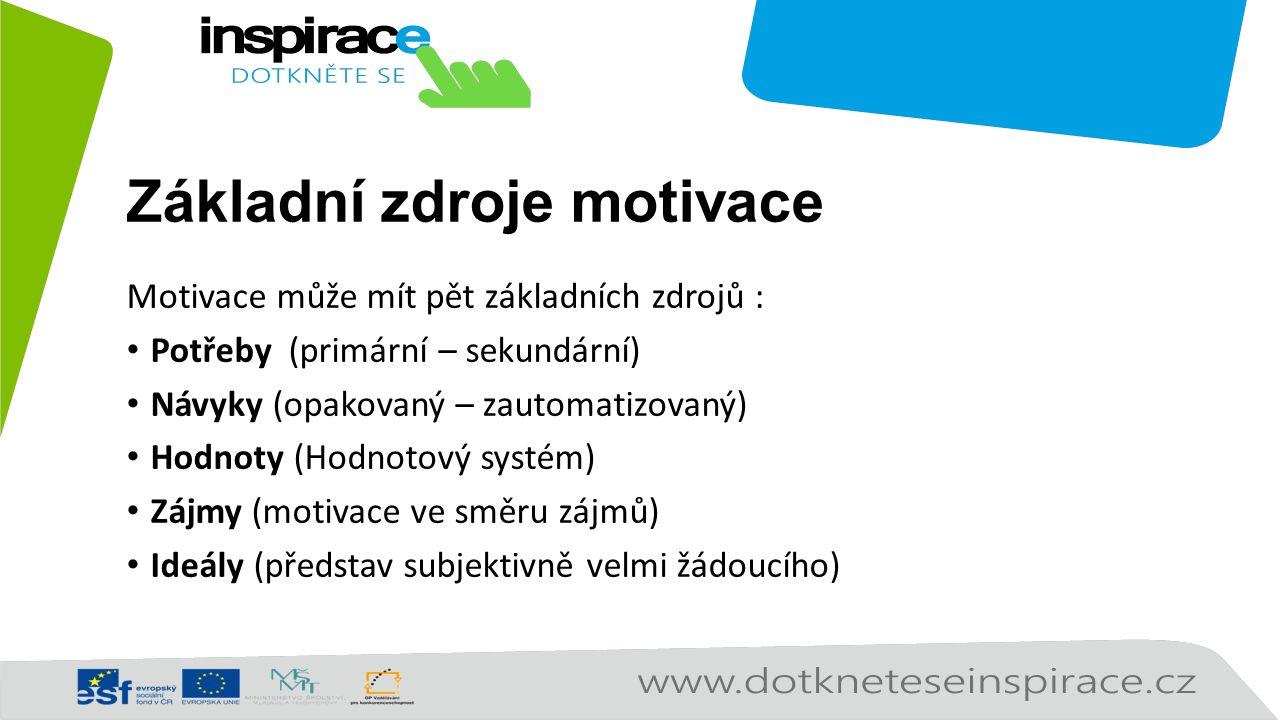 Základní zdroje motivace Motivace může mít pět základních zdrojů : Potřeby (primární – sekundární) Návyky (opakovaný – zautomatizovaný) Hodnoty (Hodnotový systém) Zájmy (motivace ve směru zájmů) Ideály (představ subjektivně velmi žádoucího)