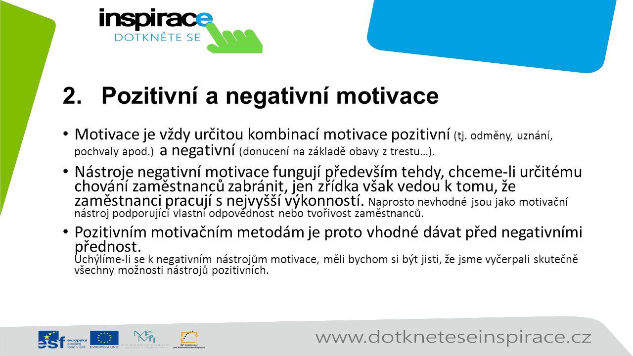 2.Pozitivní a negativní motivace Motivace je vždy určitou kombinací motivace pozitivní (tj. odměny, uznání, pochvaly apod.) a negativní (donucení na z