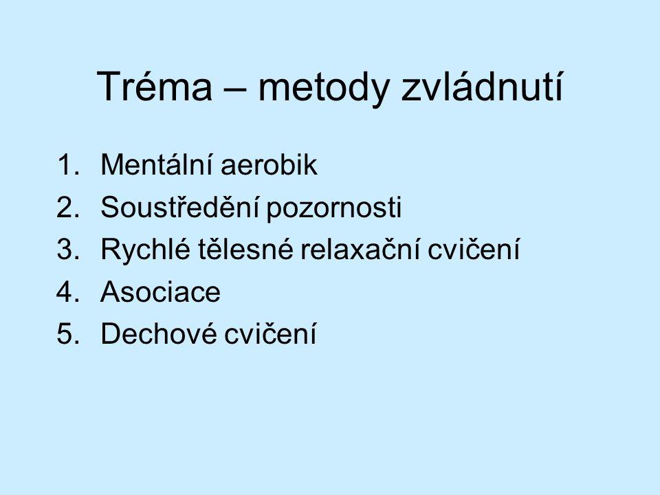 Tréma – metody zvládnutí 1.Mentální aerobik 2.Soustředění pozornosti 3.Rychlé tělesné relaxační cvičení 4.Asociace 5.Dechové cvičení