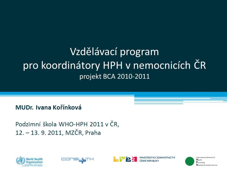 Vzdělávací program pro koordinátory HPH v nemocnicích ČR projekt BCA 2010-2011 MUDr. Ivana Kořínková Podzimní škola WHO-HPH 2011 v ČR, 12. – 13. 9. 20