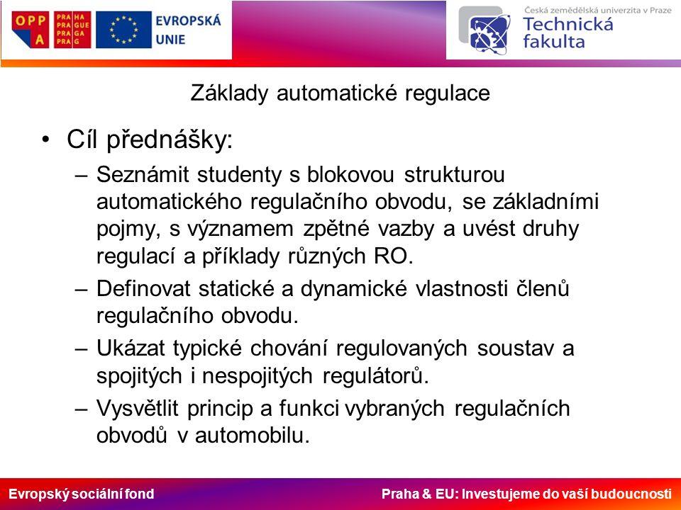 Evropský sociální fond Praha & EU: Investujeme do vaší budoucnosti Osnova přednášky Regulace, základní pojmy Blokové schéma regulačního obvodu, důležité veličiny Základní schéma regulačního obvodu Zpětná vazba a její důsledky Stabilita a kvalita RO Spojité regulátory a jejich vlastnosti Nespojitá regulace a její vlastnosti Automatická regulace v automobilu