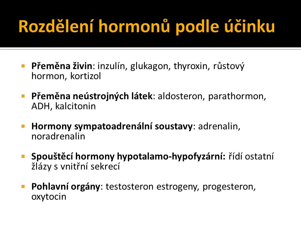 Přeměna živin: inzulín, glukagon, thyroxin, růstový hormon, kortizol  Přeměna neústrojných látek: aldosteron, parathormon, ADH, kalcitonin  Hormony sympatoadrenální soustavy: adrenalin, noradrenalin  Spouštěcí hormony hypotalamo-hypofyzární: řídí ostatní žlázy s vnitřní sekrecí  Pohlavní orgány: testosteron estrogeny, progesteron, oxytocin